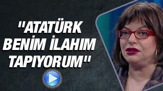 """""""Atatürk benim ilahım, tapıyorum"""""""