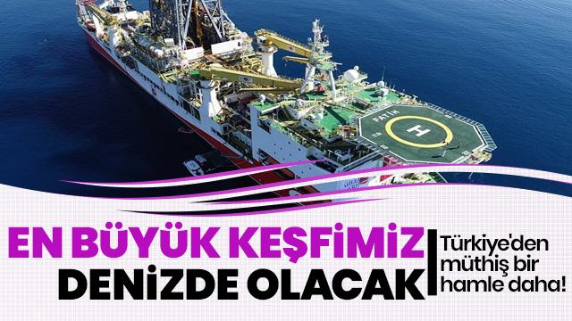 """""""En büyük keşfimiz inşallah denizde olacak"""""""