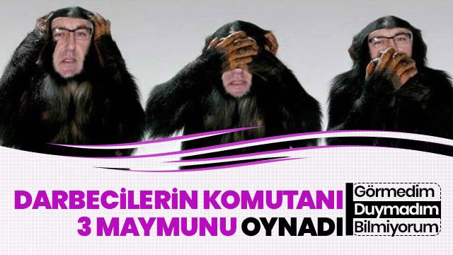 Darbecilerin 'sıkıyönetim komutanı' da üç maymunu oynadı