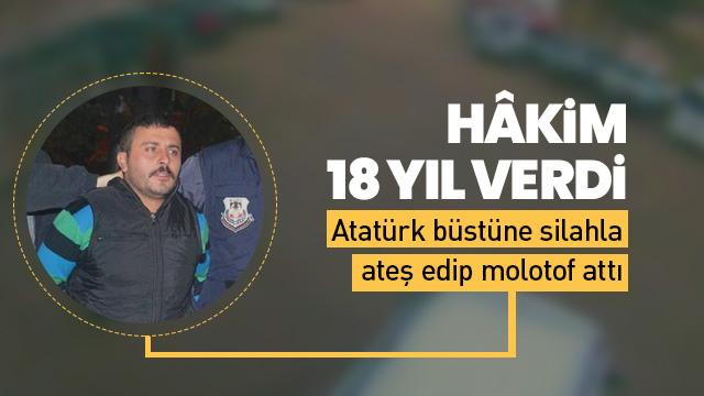 Atatürk büstüne silahla ateş edip molotof atmıştı cezası belli oldu