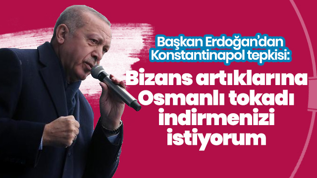'Bizans artıklarına Osmanlı tokadı indirmenizi istiyorum'