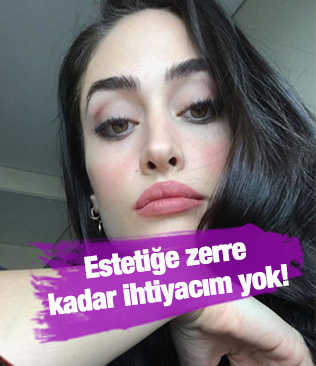 Ünlü oyuncu Esra Bilgiç: Estetiğe zerre kadar ihtiyacım yok!