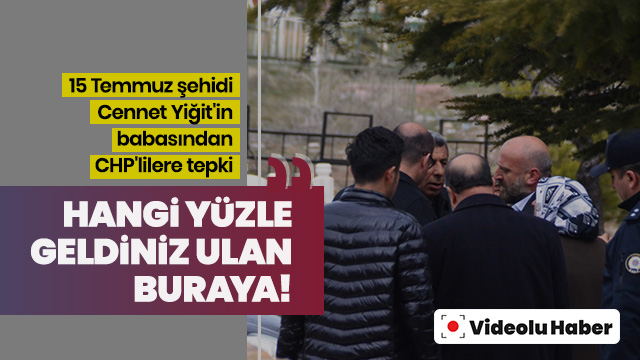 Şehidin babasından CHP'lilere tepki: Hangi yüzle geldiniz?