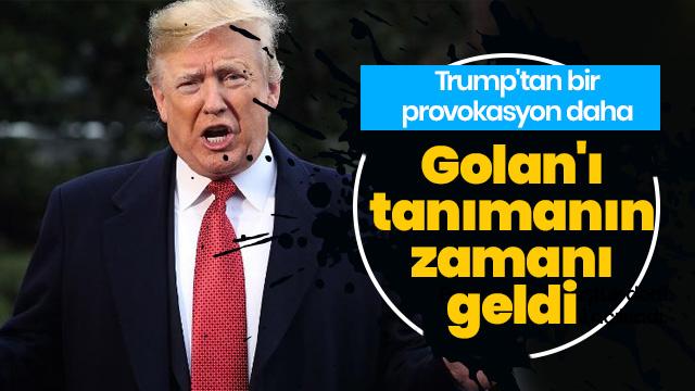 ABD Başkanı Trump'tan bir provokasyon daha: Golan Tepeleri'ni tanımanın zamanı geldi