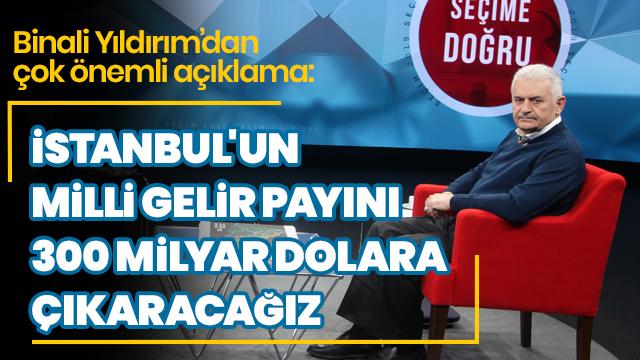 'İstanbul'Un milli gelir payını 300 milyar dolara çıkaracağız'