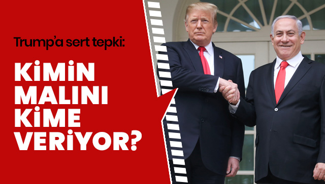 'Trump'ın imzası skandaldır. Kimin malını kime veriyor?'