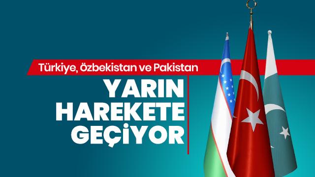 Türkiye, Özbekistan ve Pakistan yarın harekete geçiyor