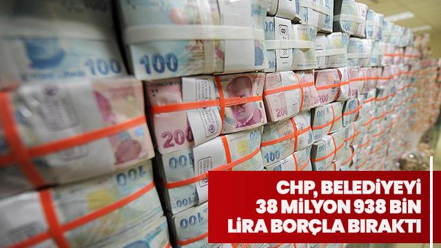 CHP, belediyeyi 38 milyon 938 bin lira borçla bıraktı
